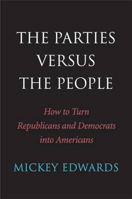 The Parties Versus the People: How to Turn Republicans and Democrats into Americans (Hardback)