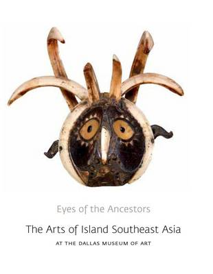 Eyes of the Ancestors: The Arts of Island Southeast Asia at the Dallas Museum of Art - Dallas Museum of Art Publications (Hardback)