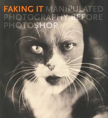 Faking It: Manipulated Photography before Photoshop (Hardback)