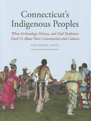 Connecticut's Indigenous Peoples: What Archaeology, History, and Oral Traditions Teach Us About Their Communities and Cultures (Hardback)