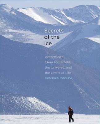 Secrets of the Ice: Antarctica's Clues to Climate, the Universe, and the Limits of Life (Hardback)