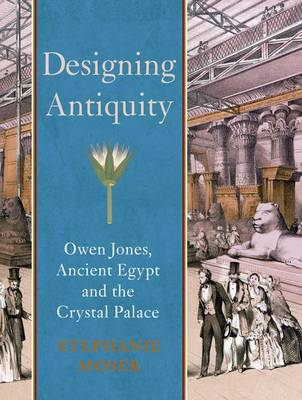 Designing Antiquity: Owen Jones, Ancient Egypt and the Crystal Palace - The Paul Mellon Centre for Studies in British Art (Hardback)