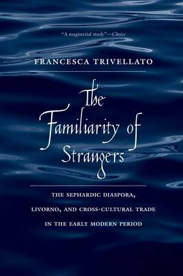 The Familiarity of Strangers: The Sephardic Diaspora, Livorno, and Cross-Cultural Trade in the Early Modern Period (Paperback)