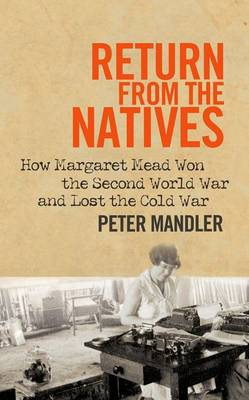 Return from the Natives: How Margaret Mead Won the Second World War and Lost the Cold War (Hardback)