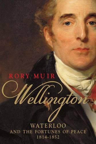 Wellington: Waterloo and the Fortunes of Peace 1814-1852 (Hardback)