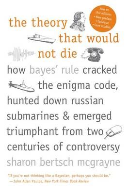 The Theory That Would Not Die: How Bayes' Rule Cracked the Enigma Code, Hunted Down Russian Submarines, and Emerged Triumphant from Two Centuries of Controversy (Paperback)