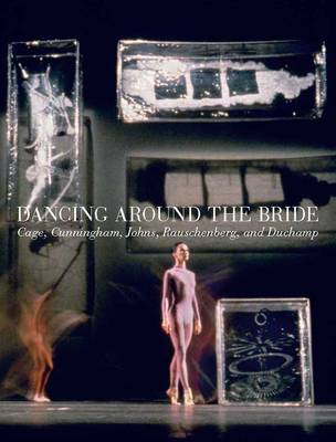 Dancing around the Bride: Cage, Cunningham, Johns, Rauschenberg, and Duchamp (Hardback)