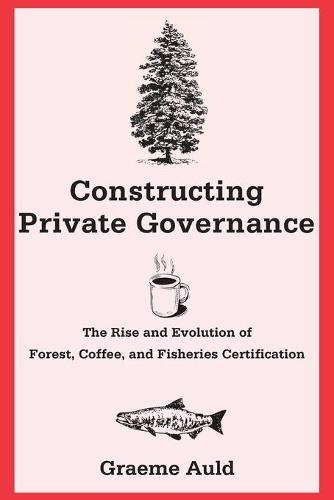 Constructing Private Governance: The Rise and Evolution of Forest, Coffee, and Fisheries Certification - Yale Agrarian Studies Series (Paperback)