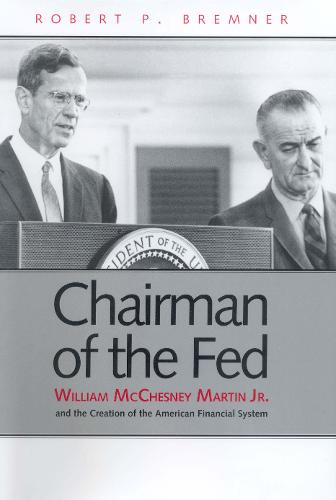 Chairman of the Fed: William McChesney Martin Jr., and the Creation of the Modern American Financial System (Paperback)