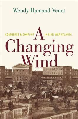 A Changing Wind: Commerce and Conflict in Civil War Atlanta (Hardback)