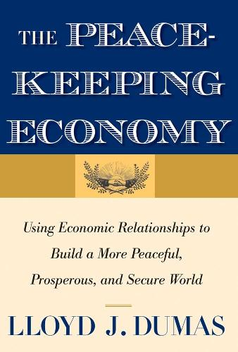 The Peacekeeping Economy: Using Economic Relationships to Build a More Peaceful, Prosperous, and Secure World (Paperback)