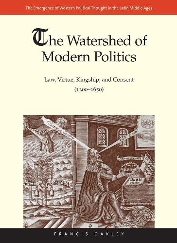 The Watershed of Modern Politics: Law, Virtue, Kingship, and Consent (1300-1650) - The Emergence of Western Political Thought in the Latin Middle Ages (Hardback)