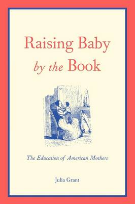 Raising Baby by the Book: The Education of American Mothers (Paperback)