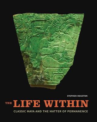 The Life Within: Classic Maya and the Matter of Permanence (Hardback)