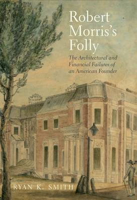 Robert Morris's Folly: The Architectural and Financial Failures of an American Founder - The Lewis Walpole Series in Eighteenth-Century Culture and History (Hardback)