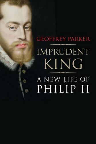 Imprudent King: A New Life of Philip II (Hardback)