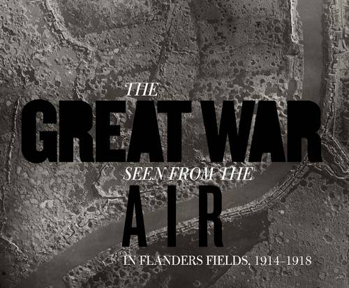The Great War Seen from the Air: In Flanders Fields, 1914-1918 (Hardback)