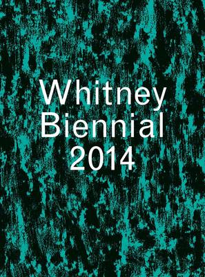 Whitney Biennial 2014 - Whitney Museum of American Art (Paperback)
