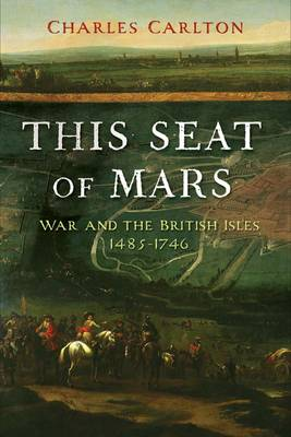 This Seat of Mars: War and the British Isles, 1485-1746 (Paperback)