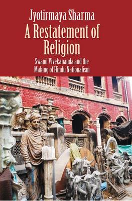 A Restatement of Religion: Swami Vivekananda and the Making of Hindu Nationalism (Hardback)