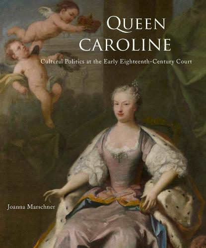 Queen Caroline: Cultural Politics at the Early Eighteenth-Century Court (Hardback)