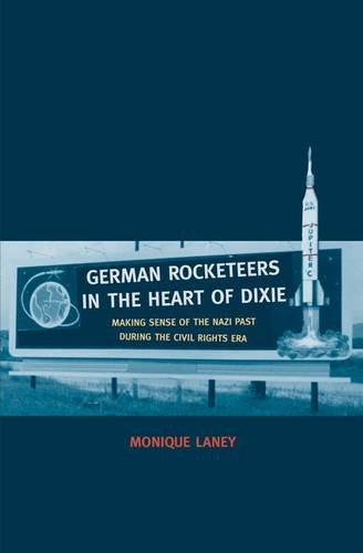 German Rocketeers in the Heart of Dixie: Making Sense of the Nazi Past during the Civil Rights Era (Hardback)