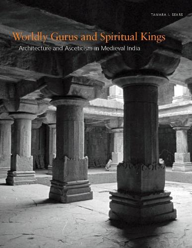 Worldly Gurus and Spiritual Kings: Architecture and Asceticism in Medieval India (Hardback)