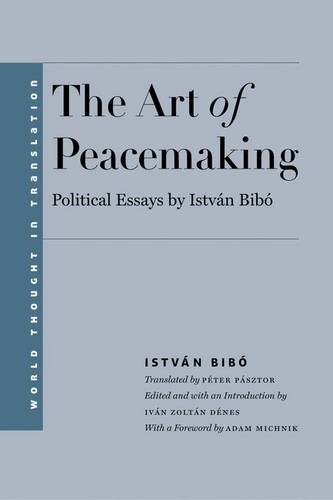 The Art of Peacemaking: Political Essays by Istvan Bibo - World Thought in Translation (Hardback)
