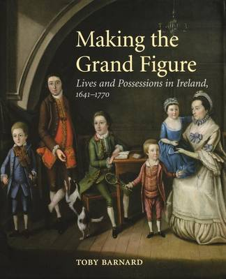 Making the Grand Figure: Lives and Possessions in Ireland, 1641-1770 (Paperback)