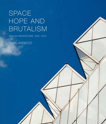 Space, Hope, and Brutalism: English Architecture, 1945-1975 (Hardback)