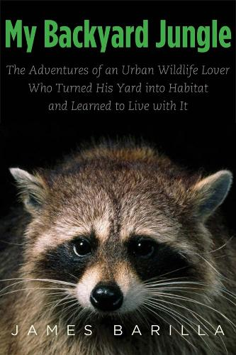My Backyard Jungle: The Adventures of an Urban Wildlife Lover Who Turned His Yard into Habitat and Learned to Live with It (Paperback)