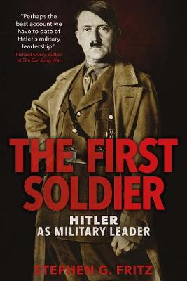 The First Soldier: Hitler as Military Leader (Hardback)