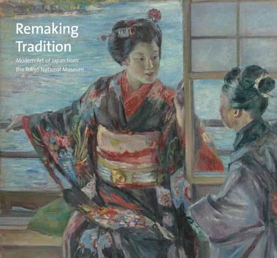 Remaking Tradition: Modern Art of Japan from the Tokyo National Museum (Hardback)