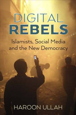 Digital Rebels: Islamists, Social Media, and the New Democracy (Hardback)
