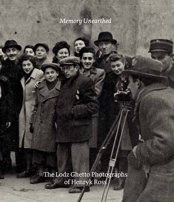 Memory Unearthed: The Lodz Ghetto Photographs of Henryk Ross (Hardback)