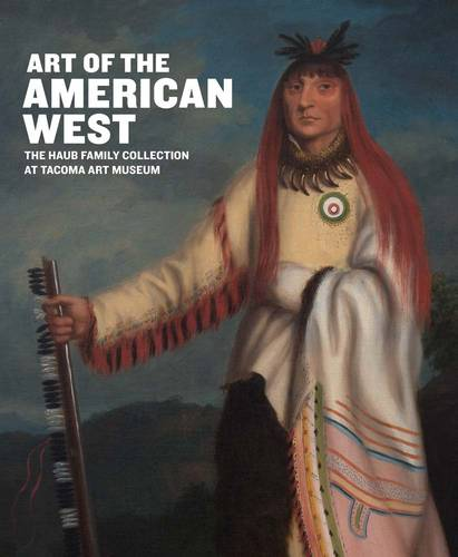 Art of the American West: The Haub Family Collection at Tacoma Art Museum (Hardback)