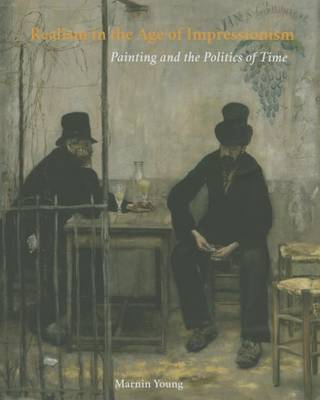 Realism in the Age of Impressionism: Painting and the Politics of Time (Hardback)