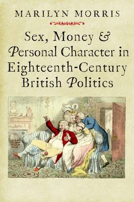 Sex, Money and Personal Character in Eighteenth-Century British Politics - The Lewis Walpole Series in Eighteenth-Century Culture and History (Hardback)