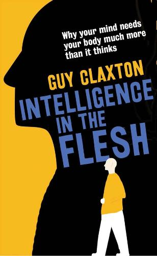 Intelligence in the Flesh: Why Your Mind Needs Your Body Much More Than It Thinks (Hardback)