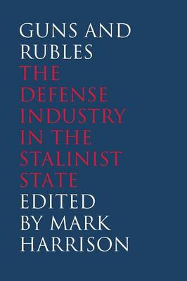 Guns and Rubles: The Defense Industry in the Stalinist State - Yale-Hoover Series on Authoritarian Regimes (Paperback)