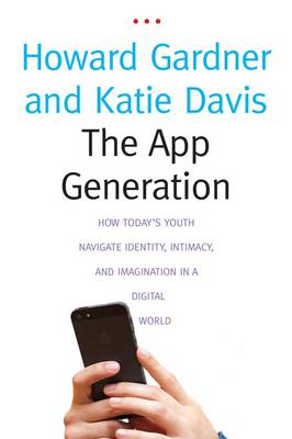 The App Generation: How Today's Youth Navigate Identity, Intimacy, and Imagination in a Digital World (Paperback)