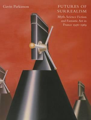 Futures of Surrealism: Myth, Science Fiction, and Fantastic Art in France, 1936-1969 (Hardback)
