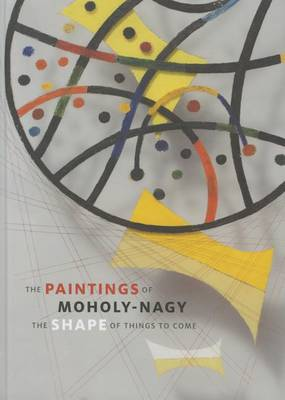 The Paintings of Moholy-Nagy: The Shape of Things to Come (Hardback)