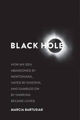 Black Hole: How an Idea Abandoned by Newtonians, Hated by Einstein, and Gambled On by Hawking Became Loved (Hardback)