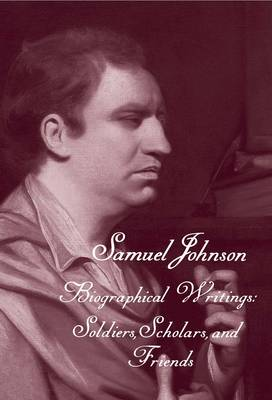 The Works of Samuel Johnson, Volume 19: Biographical Writings: Soldiers, Scholars, and Friends - The Yale Edition of the Works of Samuel Johnson (Hardback)