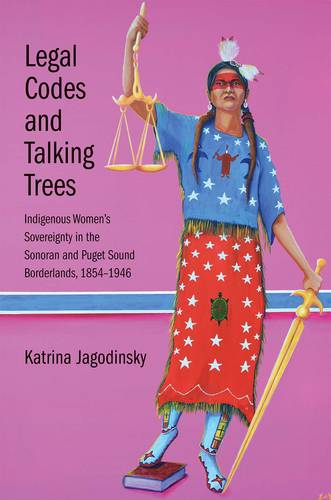 Legal Codes and Talking Trees: Indigenous Women's Sovereignty in the Sonoran and Puget Sound Borderlands, 1854-1946 - The Lamar Series in Western History (Hardback)