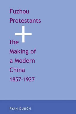 Fuzhou Protestants and the Making of a Modern China, 1857-1927 (Paperback)