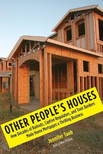 Other People's Houses: How Decades of Bailouts, Captive Regulators, and Toxic Bankers Made Home Mortgages a Thrilling Business (Paperback)