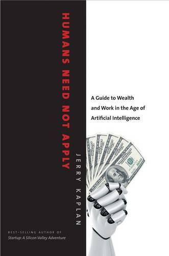 Humans Need Not Apply: A Guide to Wealth and Work in the Age of Artificial Intelligence (Hardback)
