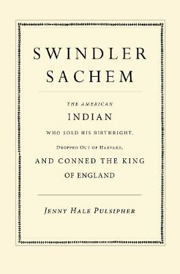 Swindler Sachem: The American Indian Who Sold His Birthright, Dropped Out of Harvard, and Conned the King of England (Hardback)